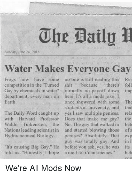 "Saw, Shit, and Earth: The Bailg  Sunday, Junc 24. 2018  Water Makes Everyone Gay  Frogs now have some no one is still reading this Re  competition in the ""Tumed shit ecause there's foll  Gay by chemicals in water virtually no payoff down imp  department, every man on here. It's all a mods joke. 1  Earth  once showered with some  students at university, and  The  that  The Daily Word caught up yes I saw multiple penises. rela  with Harvard Professor Does that make me gay? the  Waldo Turkensten, the No. The guy that walked in beh  Nations leading scientist in and started blowing those ofa  Hydrochemical Biology. penises? Absolutely. That exp  guy was totally gay. And in I  ""It's causing Big Gay"" He before you ask, yes, he was its  told us. ""Honestly, I hope a mod for r dankmemes."" beh"