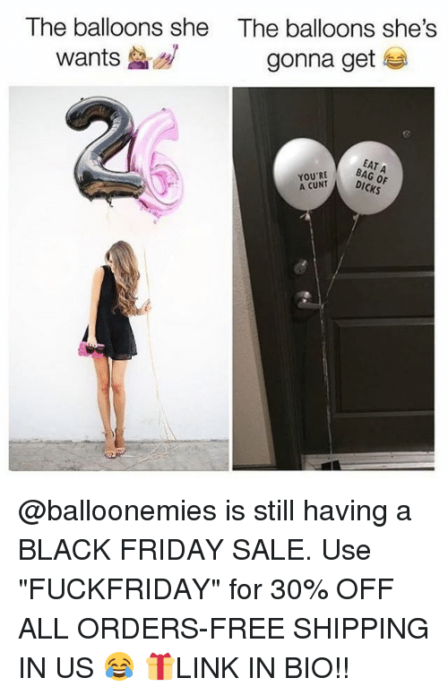 "Black Friday, Dicks, and Friday: The balloons she  The balloons she's  wants  gonna get  EAT  BAG OF  YOURT DICKS  A CUNT @balloonemies is still having a BLACK FRIDAY SALE. Use ""FUCKFRIDAY"" for 30% OFF ALL ORDERS-FREE SHIPPING IN US 😂 🎁LINK IN BIO!!"