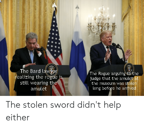 Lawyer, Help, and Rogue: The Bard lawyer  realizing the rogue is  still wearing the  amulet  The Rogue arguing to the  judge that the amulet at  the museum was stolen  long before he arrived  (t The stolen sword didn't help either