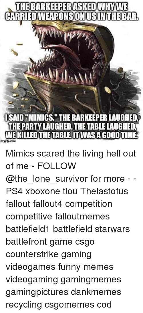 "Funny, Memes, and Party: THE BARKEEPERASKEDWHYWE  CARRIEDWEAPONSONUSINTHE BAR  SAID MIMICS."" THE BARKEEPER LAUGHED,  THE PARTY LAUGHED, THE TABLE LAUGHED  WE KILLED THE TABLE. ITWAS A GOOD TIME Mimics scared the living hell out of me - FOLLOW @the_lone_survivor for more - - PS4 xboxone tlou Thelastofus fallout fallout4 competition competitive falloutmemes battlefield1 battlefield starwars battlefront game csgo counterstrike gaming videogames funny memes videogaming gamingmemes gamingpictures dankmemes recycling csgomemes cod"