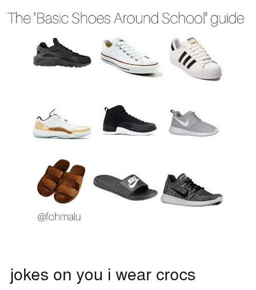 the basic shoes around school guide fohmalu jokes on you 13899910 the basic shoes around school guide jokes on you i wear crocs