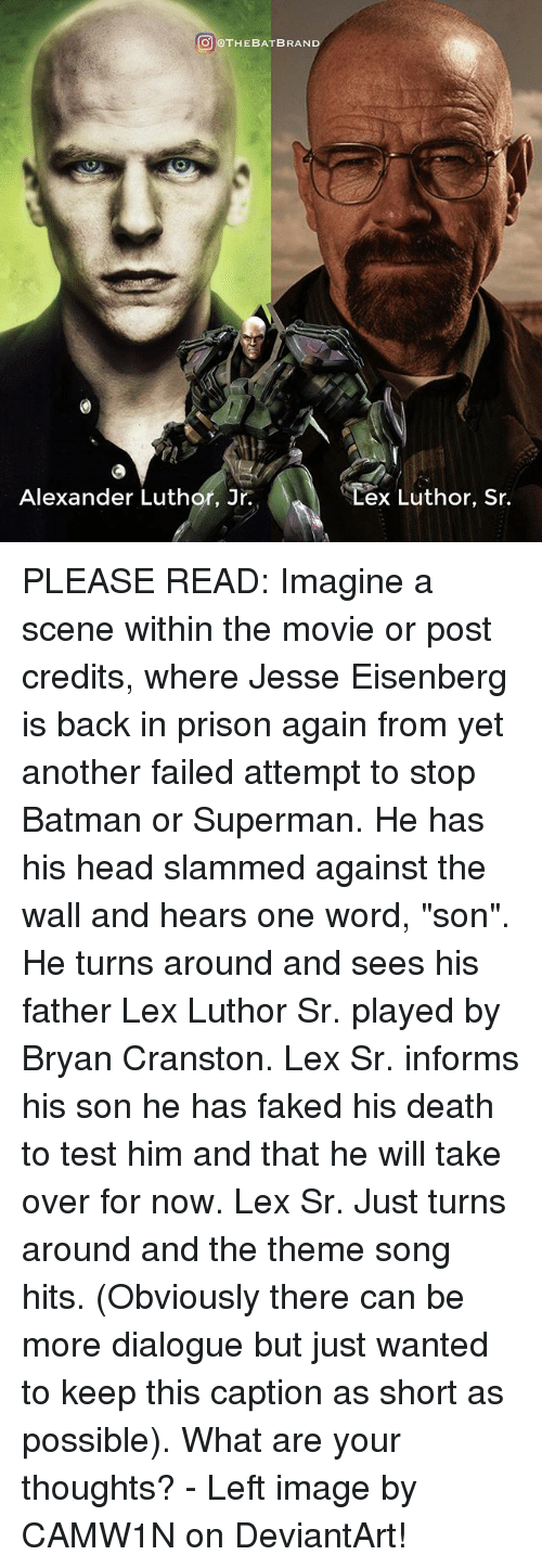 """Batman, Bryan Cranston, and Head: THE BAT BRAND  Alexander Luthor, Jr.  ex Luthor, Sr. PLEASE READ: Imagine a scene within the movie or post credits, where Jesse Eisenberg is back in prison again from yet another failed attempt to stop Batman or Superman. He has his head slammed against the wall and hears one word, """"son"""". He turns around and sees his father Lex Luthor Sr. played by Bryan Cranston. Lex Sr. informs his son he has faked his death to test him and that he will take over for now. Lex Sr. Just turns around and the theme song hits. (Obviously there can be more dialogue but just wanted to keep this caption as short as possible). What are your thoughts? - Left image by CAMW1N on DeviantArt!"""