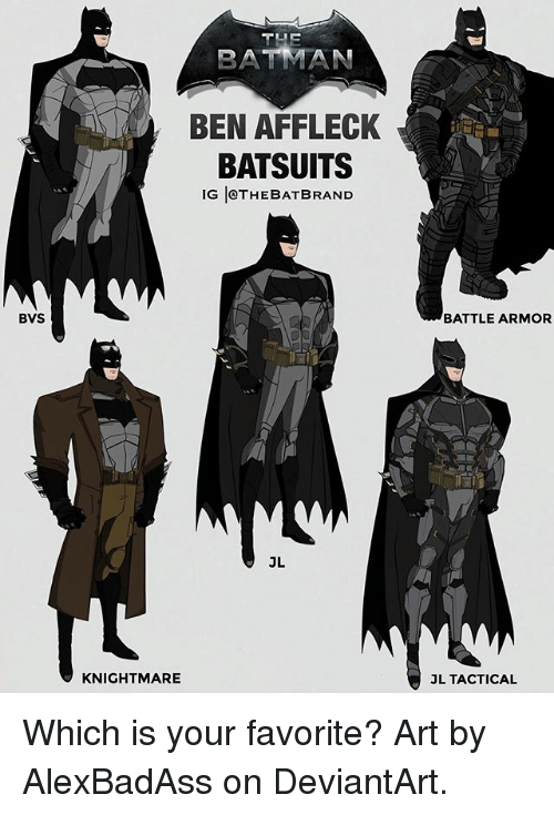 Batman, Memes, and Ben Affleck: THE  BATMAN  BEN AFFLECK  BATSUITS  IG THEBATBRAND  IG JeTHEBATBRAND  BVS  BATTLE ARMOR  JL  KNIGHTMARE  L TACTICAL Which is your favorite? Art by AlexBadAss on DeviantArt.