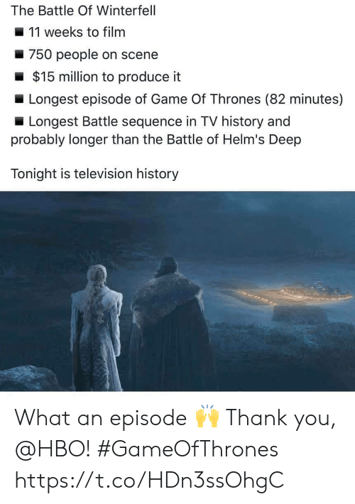 Game of Thrones, Hbo, and Thank You: The Battle Of Winterfell  11 weeks to filnm  750 people on scene  $15 million to produce it  Longest episode of Game Of Thrones (82 minutes)  Longest Battle sequence in TV history and  probably longer than the Battle of Helm's Deep  Tonight is television history What an episode 🙌 Thank you, @HBO! #GameOfThrones https://t.co/HDn3ssOhgC