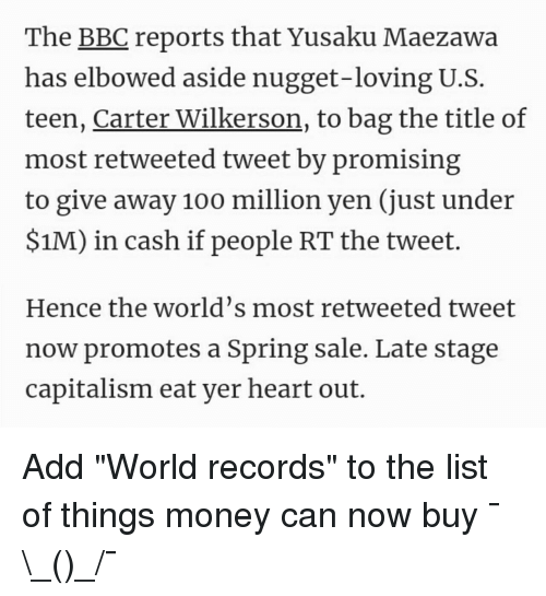 Anaconda, Money, and Capitalism: The BBC reports that Yusaku Maezawa  has elbowed aside nugget-loving U.S  teen, Carter Wilkerson, to bag the title of  most retweeted tweet by promising  to give away 100 million yen (just under  $1M) in cash if people RT the tweet.  Hence the world's most retweeted tweet  now promotes a Spring sale. Late stage  capitalism eat ver heart out.