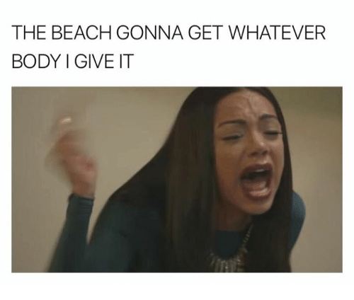 Beach, The Beach, and Beaches: THE BEACH GONNA GET WHATEVER  BODY I GIVE IT