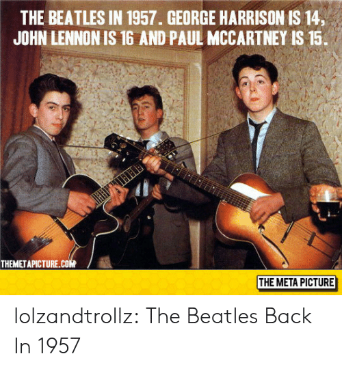 John Lennon, The Beatles, and Tumblr: THE BEATLES IN 1957. GEORGE HARRISON IS 14,  JOHN LENNON IS 16 AND PAUL MCCARTNEY IS 15.  THEMETAPICTURE.cOM  THE META PICTURE lolzandtrollz:  The Beatles Back In 1957