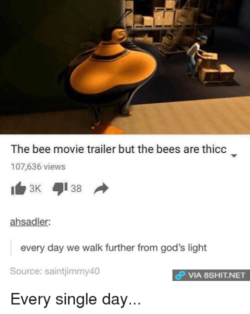 Bee Movie, Memes, and 🤖: The bee movie trailer but the bees are thicc  107,636 views  38 A  3K  ahsadler:  every day we walk further from god's light  Source: saintjimmy40  dP VIA 8SHIT.NET Every single day...