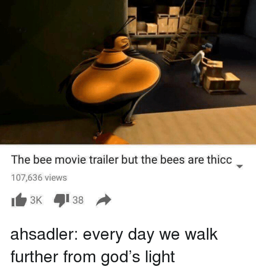 Bee Movie, God, and Target: The bee movie trailer but the bees are thicc  107,636 views ahsadler: every day we walk further from god's light