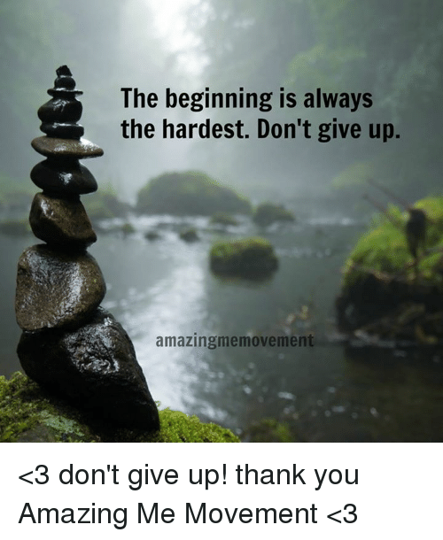 The Beginning Is Always The Hardest Dont Give Up Amazingmemovement