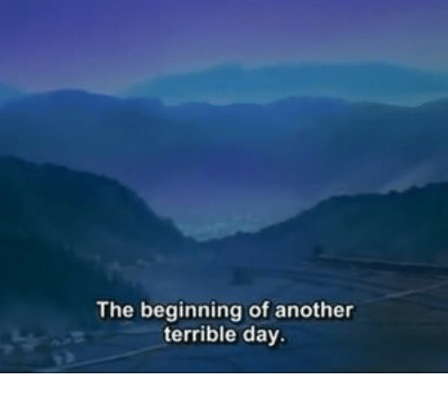 Another, Day, and Terrible: The beginning of another  terrible day
