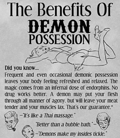 Massage, Magic, and Drug: The Benefits Of  POSSESSION  Did you know...  Frequent and even occasional demonic possession  leaves your body feeling refreshed and relaxed. The  magic comes from an infernal dose of endorphins. No  drug works better. A demon may put your flesh  through all manner of agony, but will leave your meat  tender and your muscles lax. That's our guarantee.*  Its like a Thai massage.  Better than a bubble bath.-  /2-Demons make my insides tickle.