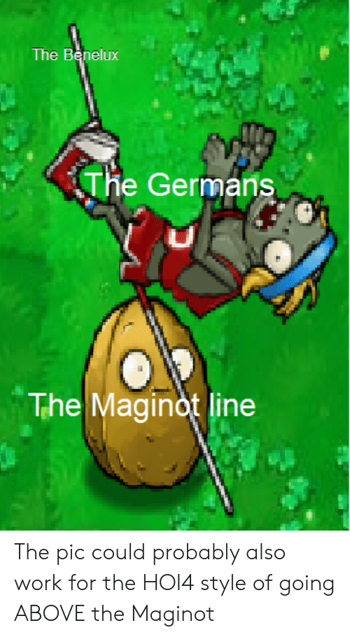 Work, History, and For: The Benelux  The Germans  0  The Maginot line The pic could probably also work for the HOI4 style of going ABOVE the Maginot