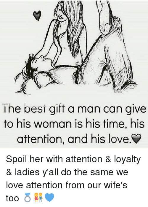 Love, Memes, and Time: The besi gift a man can give  to his woman is his time, his  attention, and his love Spoil her with attention & loyalty & ladies y'all do the same we love attention from our wife's too 💍👫💙