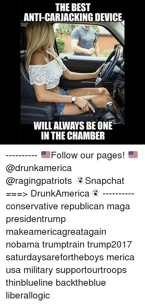 Memes, Best, and Military: THE BEST  ANTI-CARJACKING DEVICE  WILLALWAYS BEONE  IN THE CHAMBER ---------- 🇺🇸Follow our pages! 🇺🇸 @drunkamerica @ragingpatriots 👻Snapchat ===> DrunkAmerica👻 ---------- conservative republican maga presidentrump makeamericagreatagain nobama trumptrain trump2017 saturdaysarefortheboys merica usa military supportourtroops thinblueline backtheblue liberallogic