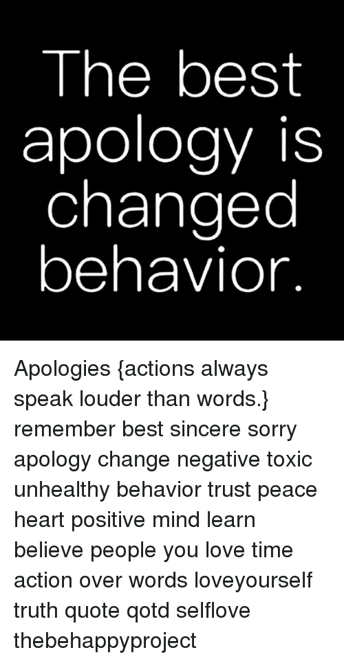 Love, Memes, and Sorry: The best  apology is  changed  behavior Apologies {actions always speak louder than words.} remember best sincere sorry apology change negative toxic unhealthy behavior trust peace heart positive mind learn believe people you love time action over words loveyourself truth quote qotd selflove thebehappyproject
