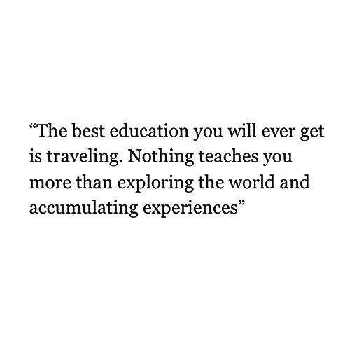 """Best, World, and Education: """"The best education you will ever get  is traveling. Nothing teaches you  more than exploring the world and  accumulating experiences"""""""