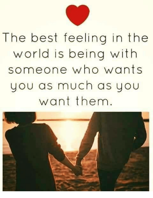 The Best Feeling In The World Is Being With Someone Who Wants You As