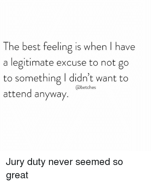 Best, Girl Memes, and Never: The best feeling is when I have  a legitimate excuse to not go  to something I didn't want to  attend anyway  @betches Jury duty never seemed so great