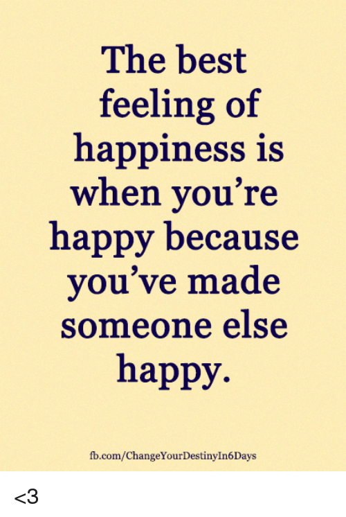 Memes, Best, and fb.com: The best  feeling of  happiness is  when you're  happy because  you've made  someone else  happy.  fb.com/ChangeYourDestinyIn6Days <3