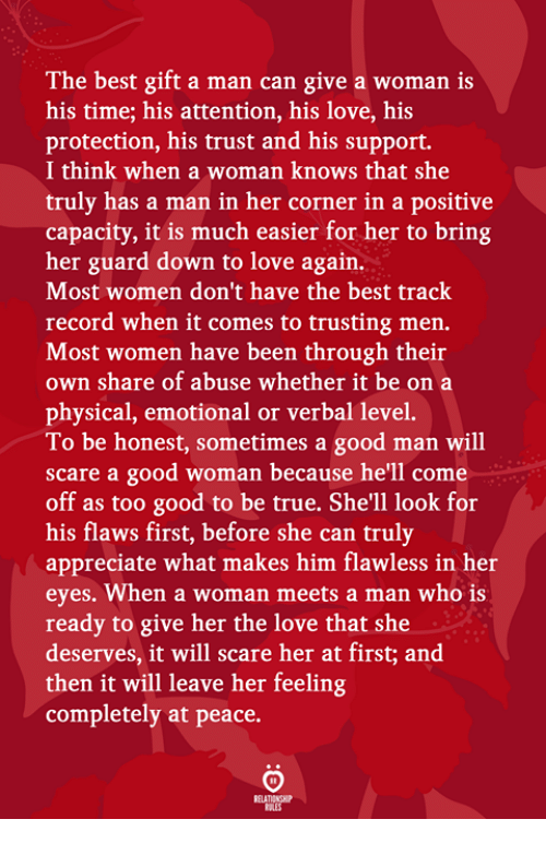 Love, Scare, and True: The best gift a man can give a woman is  his time; his attention, his love, his  protection, his trust and his support.  I think when a woman knows that she  truly has a man in her corner in a positive  capacity, it is much easier for her to bring  her guard down to love again.  Most women don't have the best track  record when it comes to trusting men.  Most women have been through their  own share of abuse whether it be on a  physical, emotional or verbal level.  To be honest, sometimes a good man will  scare a good woman because he'll come  off as too good to be true. She'll look for  his flaws first, before she can truly  appreciate what makes him flawless in her  eyes. When a woman meets a man who is  ready to give her the love that she  deserves, it will scare her at first; and  then it will leave her feeling  completely at peace.
