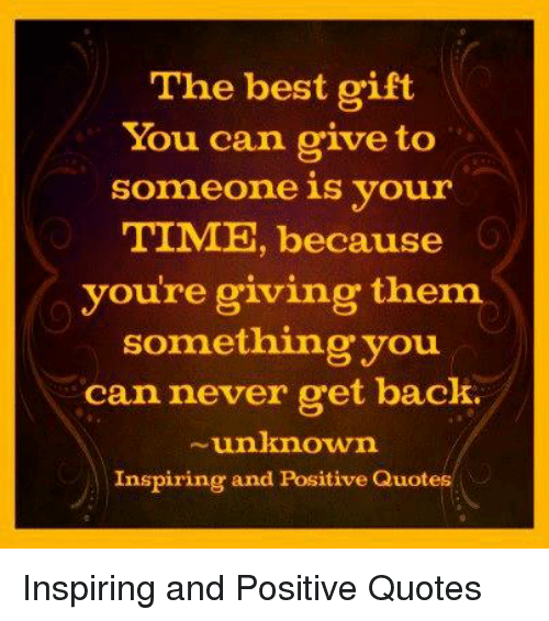The Best Gift You Can Give To Someone Is Your Time Because Youre
