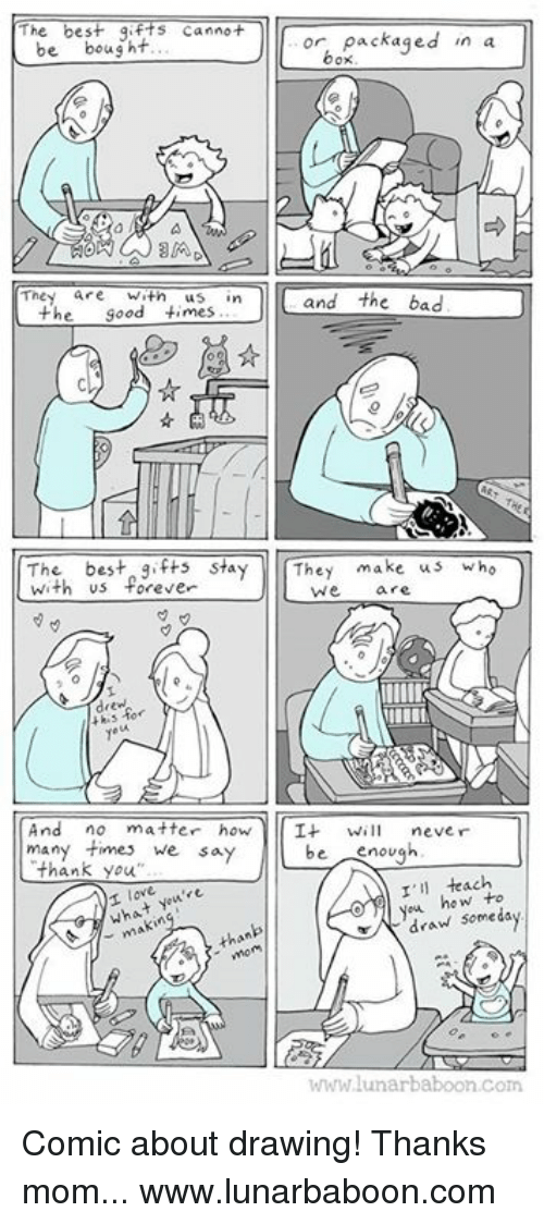 Bad, Memes, and Thank You: The best gifts cannot  or, packaged in a  be  bought  box  The  are Wath  In  the good times  and the bad  The best say  make us  Wh  They  with us forever  We  And no matter how  It  will never  many we say  be  enough  thank you  I'll teach  over  you how to  wha  draw than  WWW lunar baboon com Comic about drawing! Thanks mom... www.lunarbaboon.com