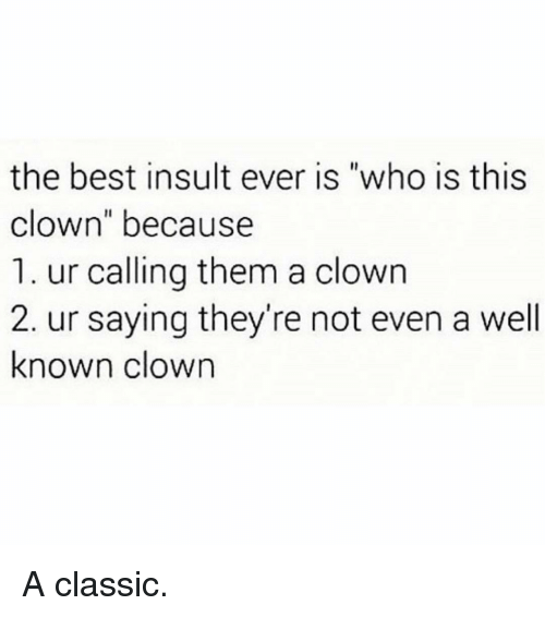 "Memes, Best, and 🤖: the best insult ever is ""who is this  clown"" because  1. ur calling them a clown  2. ur saying they're not even a well  known clown A classic."