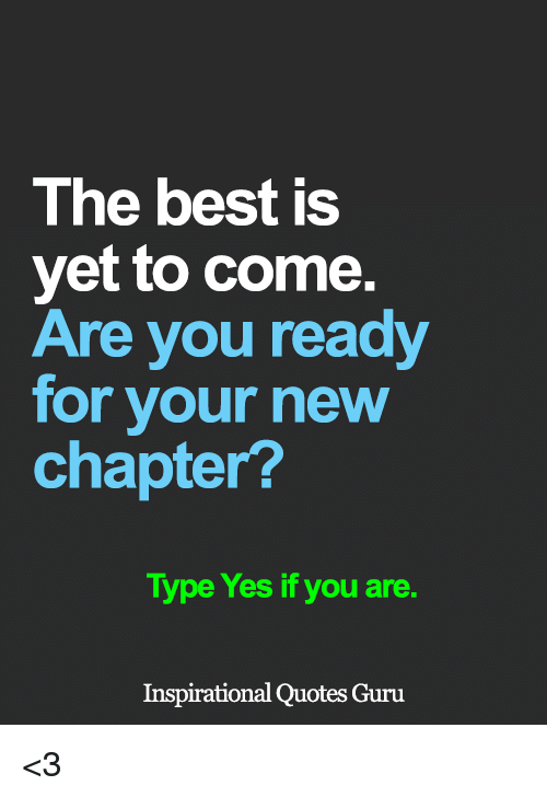 The Best Is Yet To Come Are You Ready For Your New Chapter Type Yes