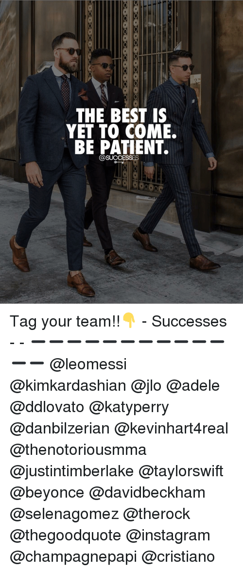Adele, Beyonce, and Instagram: THE BEST IS  YET TO COME.  BE PATIENT. Tag your team!!👇 - Successes - - ➖➖➖➖➖➖➖➖➖➖➖➖➖ @leomessi @kimkardashian @jlo @adele @ddlovato @katyperry @danbilzerian @kevinhart4real @thenotoriousmma @justintimberlake @taylorswift @beyonce @davidbeckham @selenagomez @therock @thegoodquote @instagram @champagnepapi @cristiano