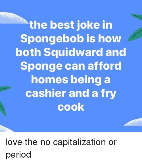 Love, Period, and SpongeBob: the best joke in  Spongebob is how  both Squidward and  Sponge can afford  homes being a  cashier and a fry  cook