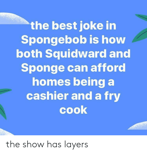 SpongeBob, Squidward, and Best: the best joke in  Spongebob is how  both Squidward and  Sponge can afford  homes being a  cashier and a fry  cook the show has layers