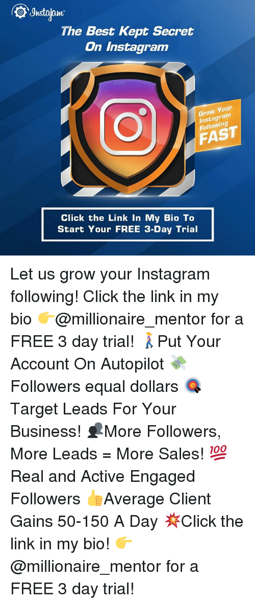 Click, Instagram, and Memes: The Best Kept Secret  On Instagram  Your  ram  Grow  Following  FAST  Click the Link In My Bio To  Start Your FREE 3-Day Trial Let us grow your Instagram following! Click the link in my bio 👉@millionaire_mentor for a FREE 3 day trial! 🚶‍♀️Put Your Account On Autopilot 💸Followers equal dollars 🎯 Target Leads For Your Business! 👥More Followers, More Leads = More Sales! 💯 Real and Active Engaged Followers 👍Average Client Gains 50-150 A Day 💥Click the link in my bio! 👉 @millionaire_mentor for a FREE 3 day trial!