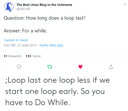Twitter, Best, and Blog: The Best Linux Blog In the Unixverse  @nixcraft  Question: How long does a loop last?  Answer: For a while.  Traduire le Tweet  9:43 PM 21 août 2019 Twitter Web App  31 Retweets 133 J'aime ;Loop last one loop less if we start one loop early. So you have to Do While.
