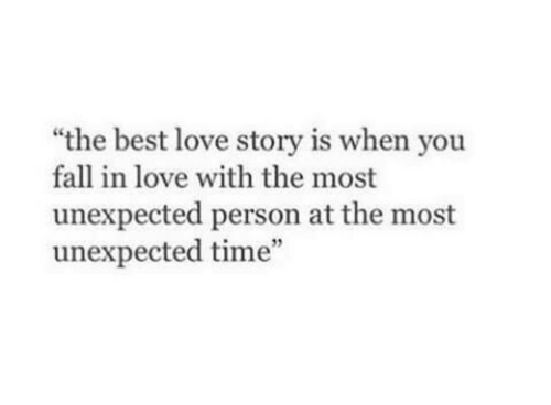 "Fall, Love, and Best: ""the best love story is when you  fall in love with the most  unexpected person at the most  unexpected time"""