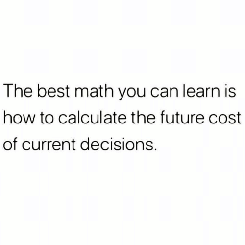 Future, Best, and How To: The best math you can learn is  how to calculate the future cost  of current decisions.