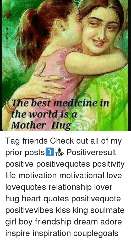Memes, Friendship, and Medicine: The best medicine in  he world is a  Mother Hug Tag friends Check out all of my prior posts⤵🔝 Positiveresult positive positivequotes positivity life motivation motivational love lovequotes relationship lover hug heart quotes positivequote positivevibes kiss king soulmate girl boy friendship dream adore inspire inspiration couplegoals