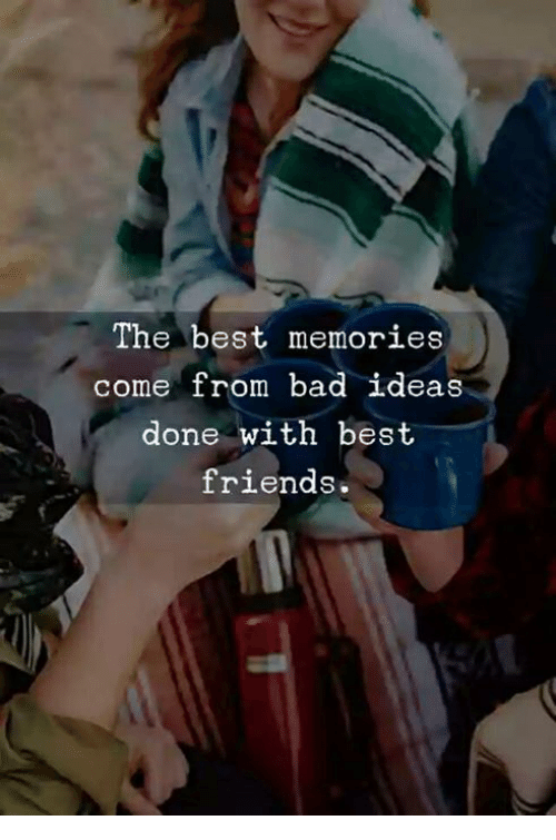 Bad Friends And Best The Memories Come From Ideas Done With