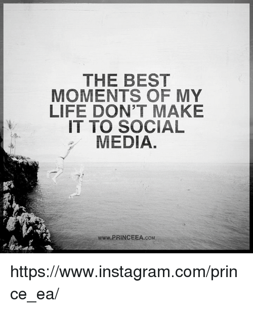 Instagram, Life, and Memes: THE BEST  MOMENTS OF MY  LIFE DON'T MAKE  IT TO SOCIAL  MEDIA  www.PRINCEEA.coM https://www.instagram.com/prince_ea/