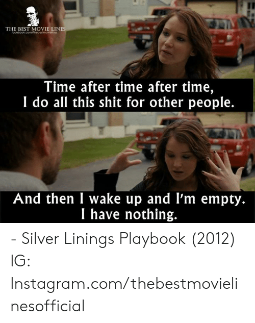Instagram, Memes, and Shit: THE BEST MOVIE LIN  Time after time after time,  I do all this shit for other people.  And then I wake up and l'm empty.  I have nothing. - Silver Linings Playbook (2012)  IG: Instagram.com/thebestmovielinesofficial