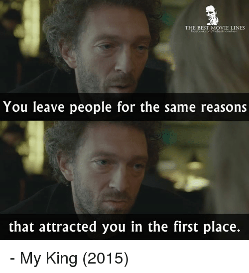 Memes, 🤖, and King: THE BEST MOVIE LINES  focebook.com/Thebestrmovielnes  You leave people for the same reasons  that attracted you in the first place. - My King (2015)