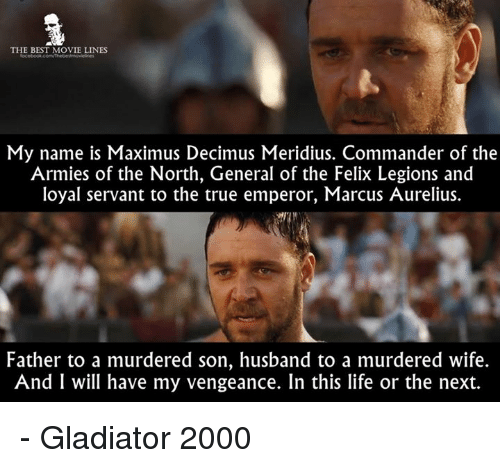 Gladiator, Life, and Maximus: THE BEST MOVIE LINES  My name is Maximus Decimus Meridius. Commander of the  Armies of the North, General of the Felix Legions and  loyal servant to the true emperor, Marcus Aurelius.  Father to a murdered son, husband to a murdered wife.  And I will have my vengeance. In this life or the next. - Gladiator 2000
