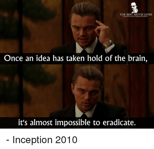 Inception, Memes, and Taken: THE BEST MOVIE LINES  Once an idea has taken hold of the brain,  it's almost impossible to eradicate. - Inception 2010