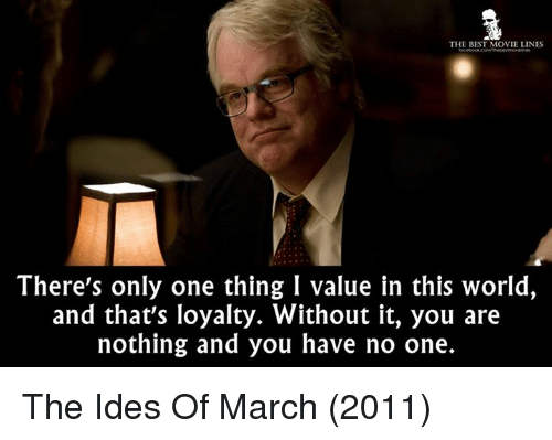 Memes, Movies, and Best: THE BEST MOVIE LINES  There's only one thing I value in this world,  and that's loyalty. Without it, you are  nothing and you have no one. The Ides Of March (2011)