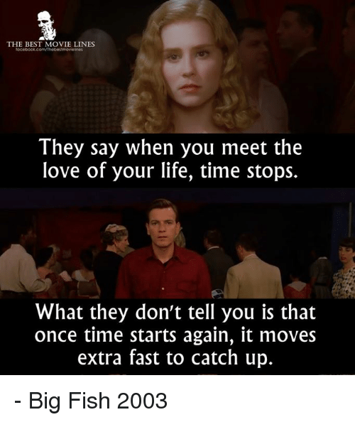 Life, Love, and Memes: THE BEST MOVIE LINES  They say when you meet the  love of your life, time stops.  What they don't tell you is that  once time starts again, it moves  extra fast to catch up. - Big Fish 2003