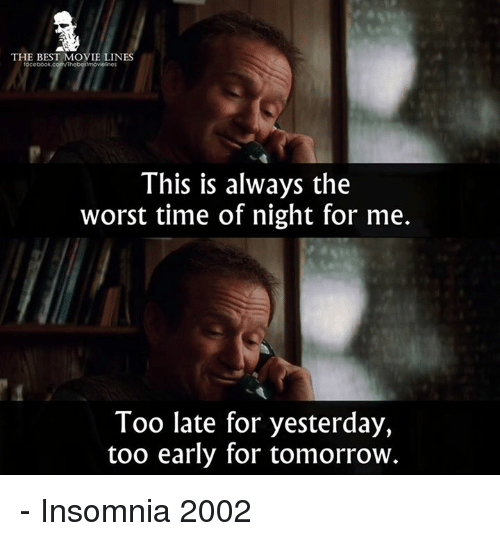 Memes, The Worst, and Best: THE BEST MOVIE LINES  This is always the  worst time of night for me.  Too late for yesterday,  too early for tomorrow - Insomnia 2002