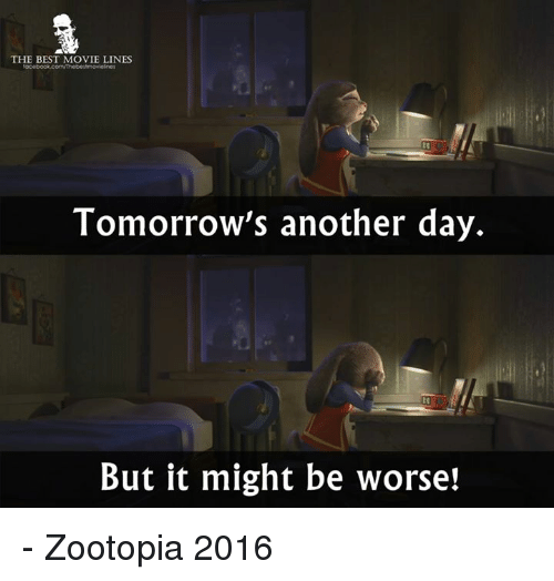 Memes, Best, and Movie: THE BEST MOVIE LINES  Tomorrow's another day.  But it might be worse! - Zootopia 2016