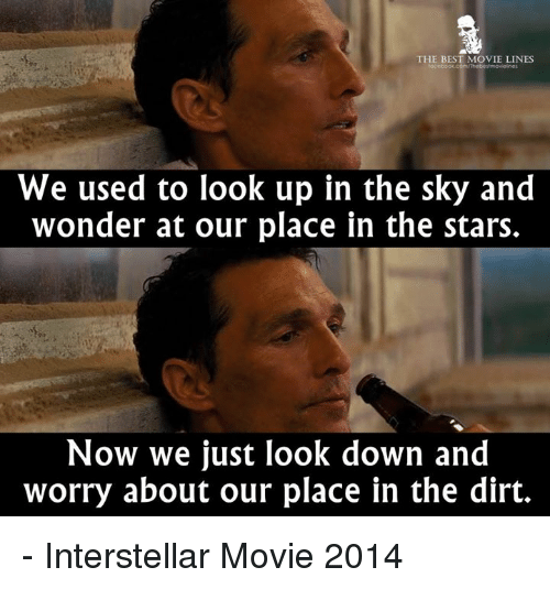 Interstellar, Memes, and Movies: THE BEST MOVIE LINES  We used to look up in the sky and  wonder at our place in the stars.  Now we just look down and  worry about our place in the dirt. - Interstellar Movie 2014