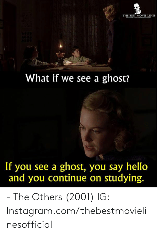 Hello, Instagram, and Memes: THE BEST MOVIE LINES  What if we see a ghost?  If you see a ghost, you say hello  and you continue on studying. - The Others (2001)  IG: Instagram.com/thebestmovielinesofficial
