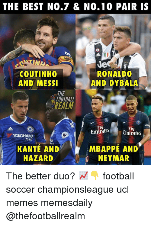Football, Memes, and Neymar: THE BEST NO.7 & N0.10 PAIR IS  NL  COUTINHO  AND MESSI  Je  RONALDO  AND DYBALA  THE  FOOTBALL  REALM  Fly  EmiratesEmirates  Fly  TYRA  KANTÉ AND  HAZARD  MBAPPÉ AND  NEYMAR The better duo? 📈👇 football soccer championsleague ucl memes memesdaily @thefootballrealm